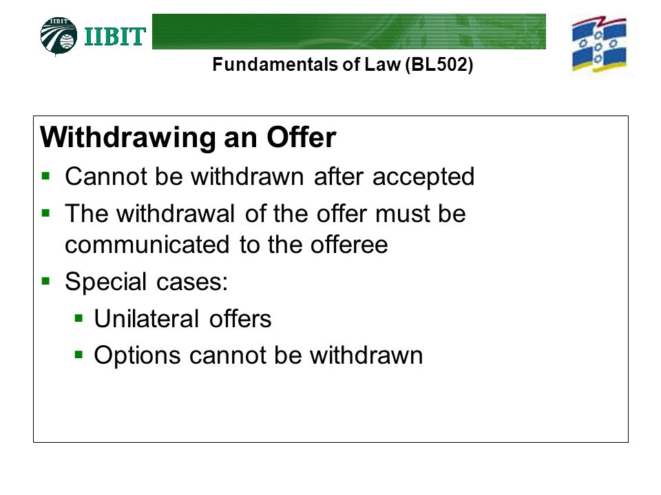 Fundamentals of Law (BL502) Withdrawing an Offer  Cannot be withdrawn after accepted  The withdrawal of the offer must be communicated to the offeree  Special cases:  Unilateral offers  Options cannot be withdrawn