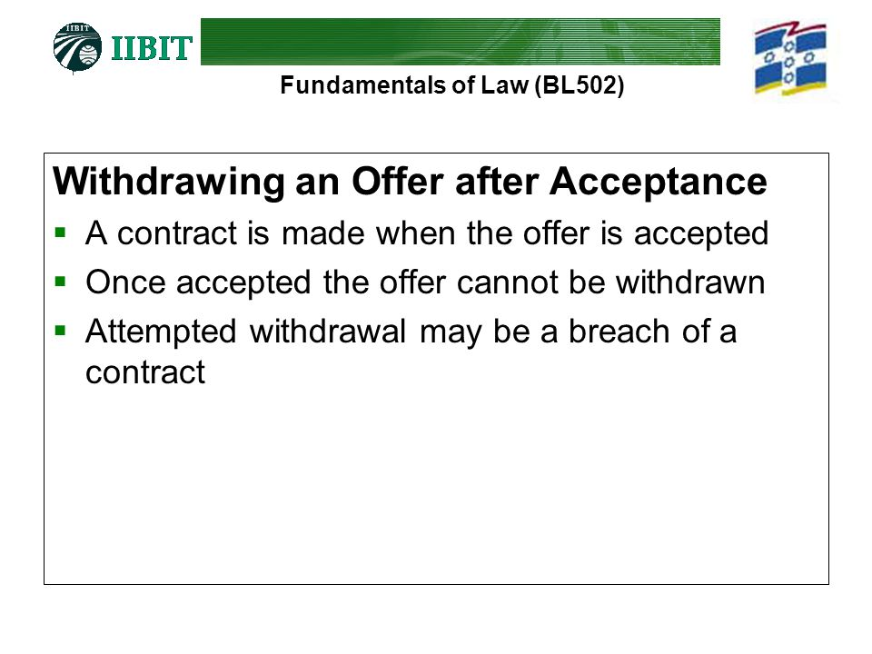 Fundamentals of Law (BL502) Withdrawing an Offer after Acceptance  A contract is made when the offer is accepted  Once accepted the offer cannot be withdrawn  Attempted withdrawal may be a breach of a contract