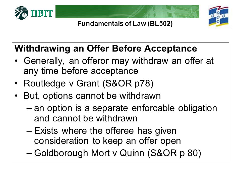 Fundamentals of Law (BL502) Withdrawing an Offer Before Acceptance Generally, an offeror may withdraw an offer at any time before acceptance Routledge