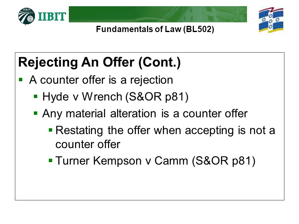 Fundamentals of Law (BL502) Rejecting An Offer (Cont.)  A counter offer is a rejection  Hyde v Wrench (S&OR p81)  Any material alteration is a coun