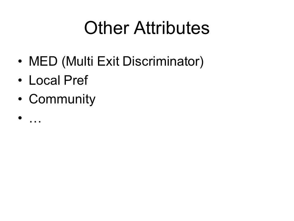 Other Attributes MED (Multi Exit Discriminator) Local Pref Community …