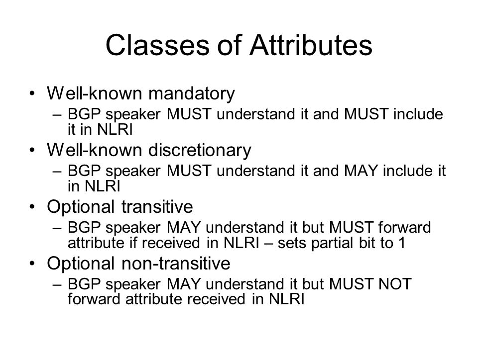 Classes of Attributes Well-known mandatory –BGP speaker MUST understand it and MUST include it in NLRI Well-known discretionary –BGP speaker MUST understand it and MAY include it in NLRI Optional transitive –BGP speaker MAY understand it but MUST forward attribute if received in NLRI – sets partial bit to 1 Optional non-transitive –BGP speaker MAY understand it but MUST NOT forward attribute received in NLRI