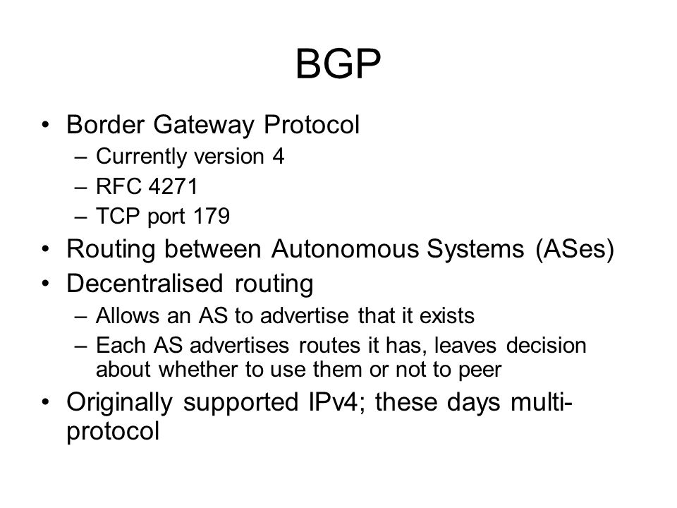Border Gateway Protocol –Currently version 4 –RFC 4271 –TCP port 179 Routing between Autonomous Systems (ASes) Decentralised routing –Allows an AS to advertise that it exists –Each AS advertises routes it has, leaves decision about whether to use them or not to peer Originally supported IPv4; these days multi- protocol
