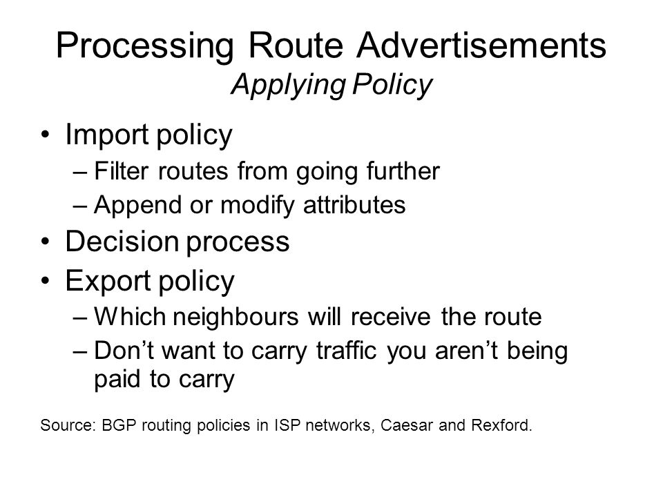 Processing Route Advertisements Applying Policy Import policy –Filter routes from going further –Append or modify attributes Decision process Export policy –Which neighbours will receive the route –Don't want to carry traffic you aren't being paid to carry Source: BGP routing policies in ISP networks, Caesar and Rexford.