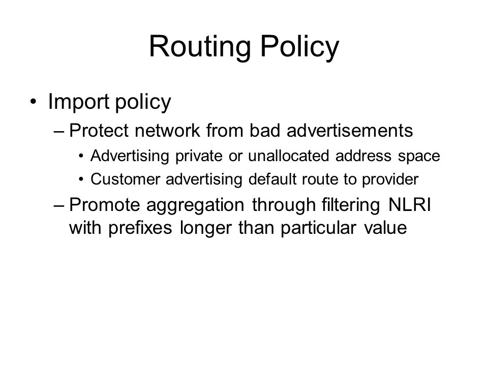 Routing Policy Import policy –Protect network from bad advertisements Advertising private or unallocated address space Customer advertising default route to provider –Promote aggregation through filtering NLRI with prefixes longer than particular value