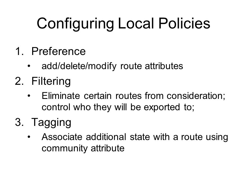 Configuring Local Policies 1.Preference add/delete/modify route attributes 2.Filtering Eliminate certain routes from consideration; control who they will be exported to; 3.Tagging Associate additional state with a route using community attribute