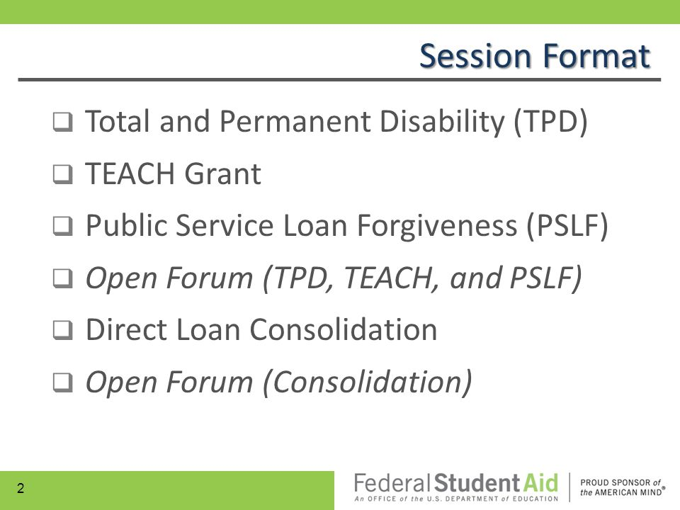  Total and Permanent Disability (TPD)  TEACH Grant  Public Service Loan Forgiveness (PSLF)  Open Forum (TPD, TEACH, and PSLF)  Direct Loan Consol