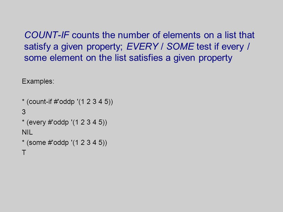 COUNT-IF counts the number of elements on a list that satisfy a given property; EVERY / SOME test if every / some element on the list satisfies a given property Examples: * (count-if # oddp (1 2 3 4 5)) 3 * (every # oddp (1 2 3 4 5)) NIL * (some # oddp (1 2 3 4 5)) T