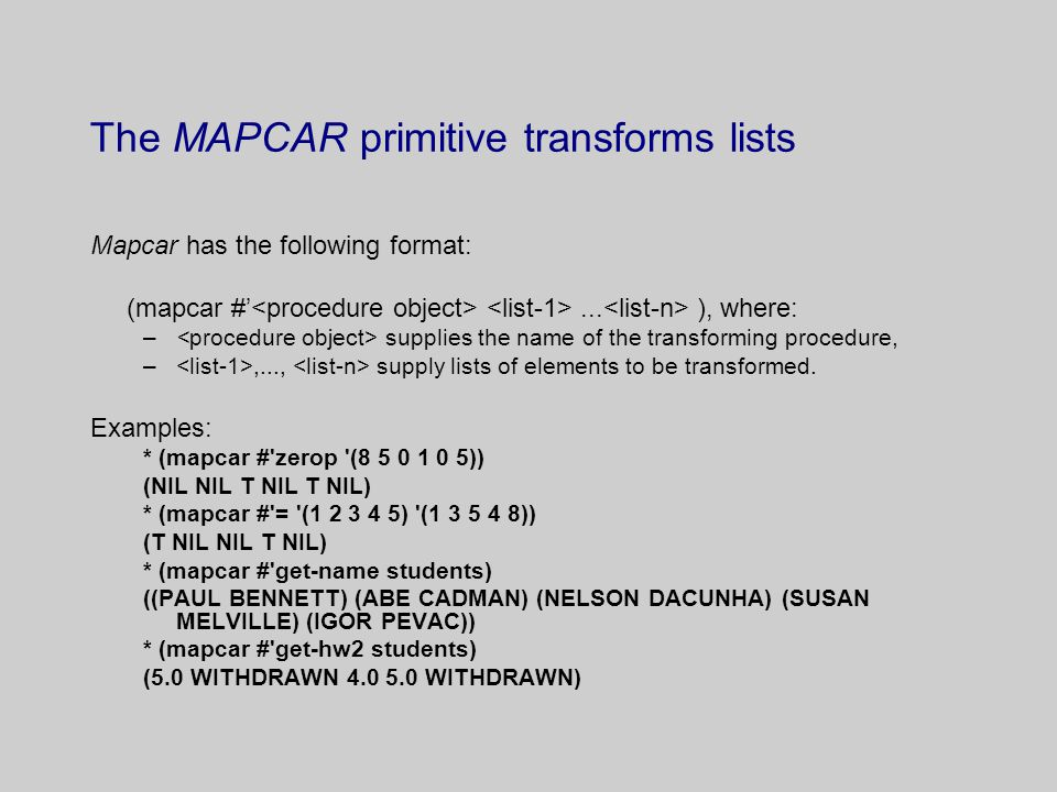 The MAPCAR primitive transforms lists Mapcar has the following format: (mapcar #'... ), where: – supplies the name of the transforming procedure, –,..