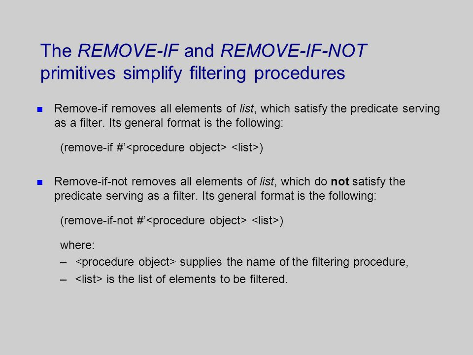 The REMOVE-IF and REMOVE-IF-NOT primitives simplify filtering procedures n Remove-if removes all elements of list, which satisfy the predicate serving as a filter.