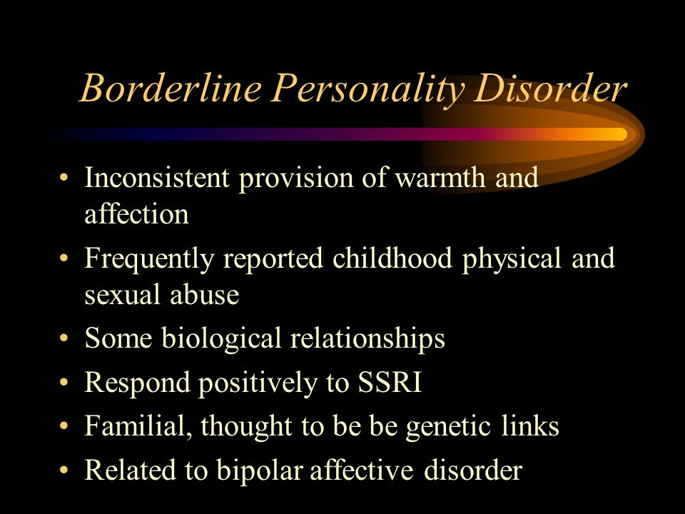 Borderline Personality Disorder Inconsistent provision of warmth and affection Frequently reported childhood physical and sexual abuse Some biological