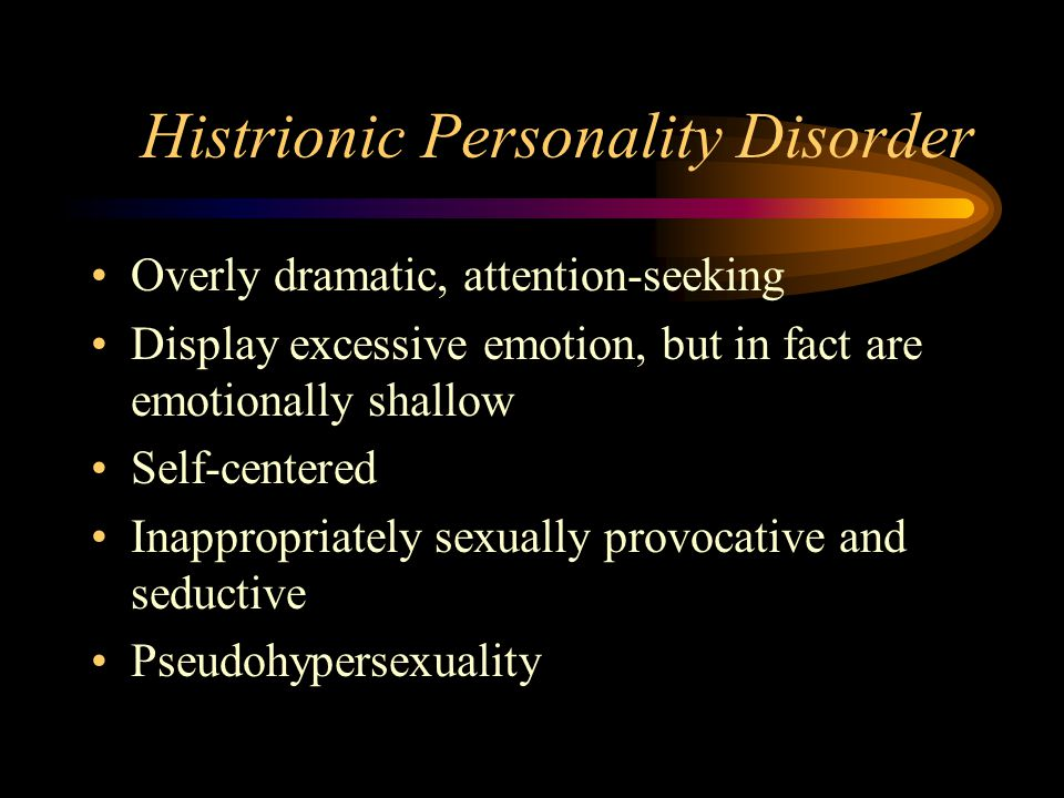 Histrionic Personality Disorder Overly dramatic, attention-seeking Display excessive emotion, but in fact are emotionally shallow Self-centered Inappropriately sexually provocative and seductive Pseudohypersexuality