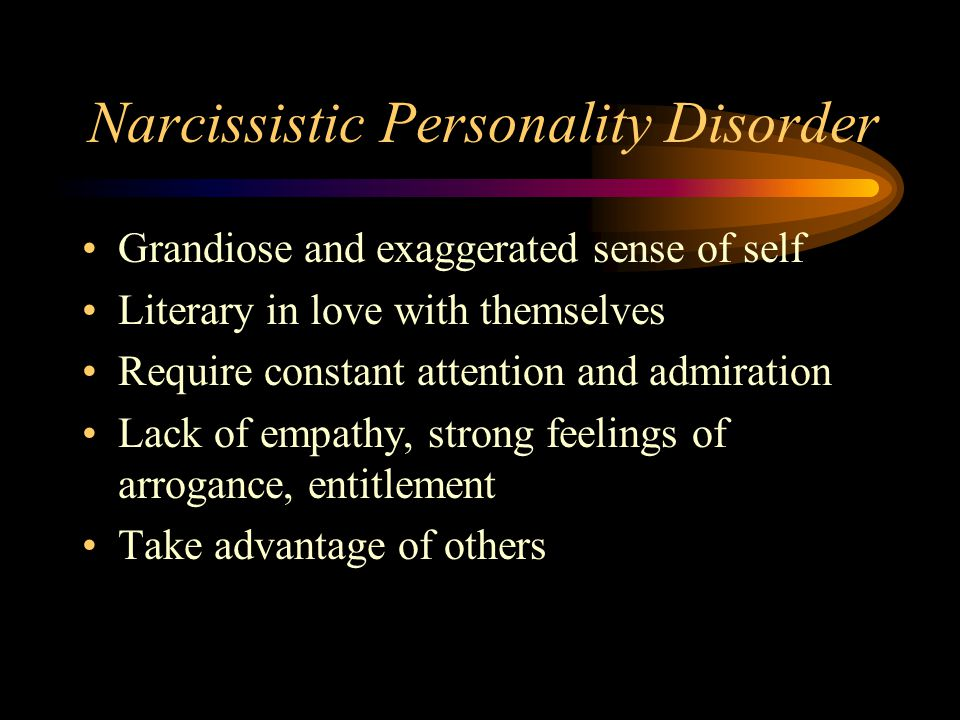 Narcissistic Personality Disorder Grandiose and exaggerated sense of self Literary in love with themselves Require constant attention and admiration Lack of empathy, strong feelings of arrogance, entitlement Take advantage of others
