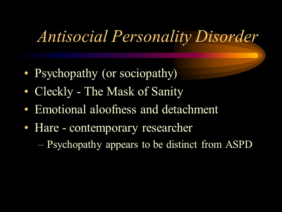 Antisocial Personality Disorder Psychopathy (or sociopathy) Cleckly - The Mask of Sanity Emotional aloofness and detachment Hare - contemporary researcher –Psychopathy appears to be distinct from ASPD