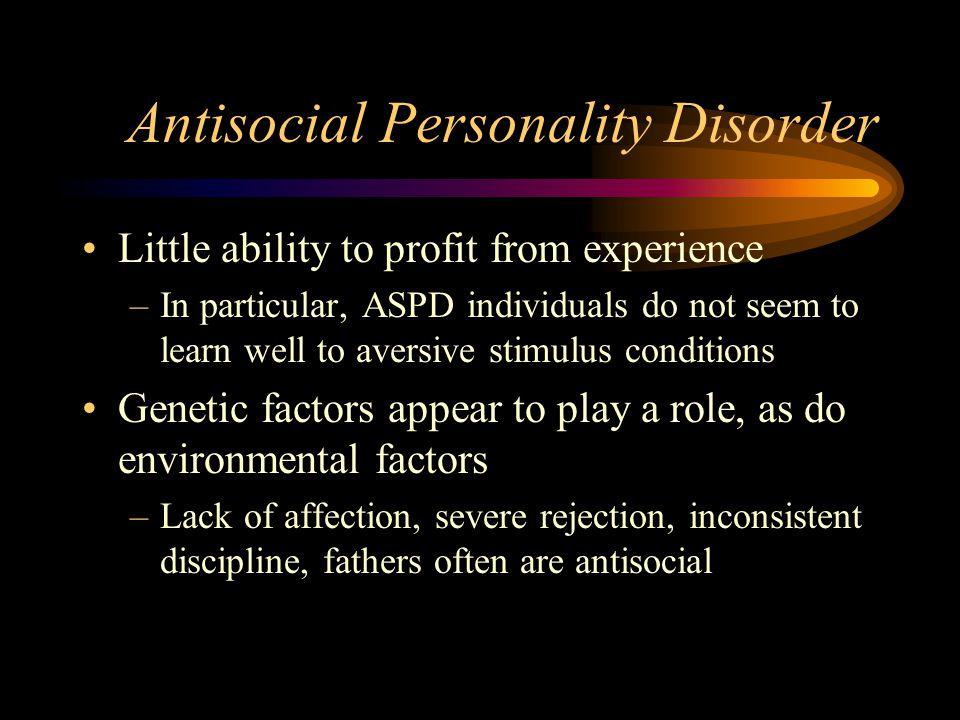 Antisocial Personality Disorder Little ability to profit from experience –In particular, ASPD individuals do not seem to learn well to aversive stimulus conditions Genetic factors appear to play a role, as do environmental factors –Lack of affection, severe rejection, inconsistent discipline, fathers often are antisocial