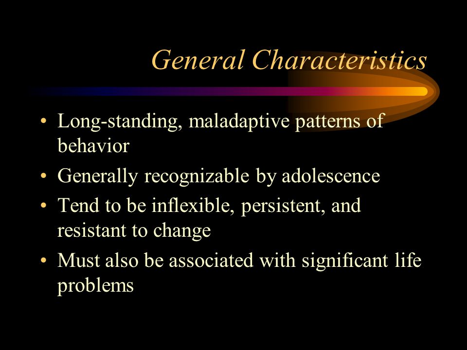 General Characteristics Long-standing, maladaptive patterns of behavior Generally recognizable by adolescence Tend to be inflexible, persistent, and resistant to change Must also be associated with significant life problems