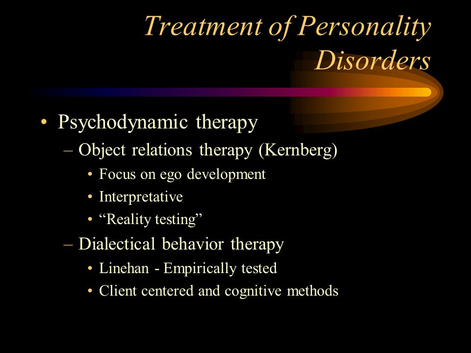 """Treatment of Personality Disorders Psychodynamic therapy –Object relations therapy (Kernberg) Focus on ego development Interpretative """"Reality testing"""