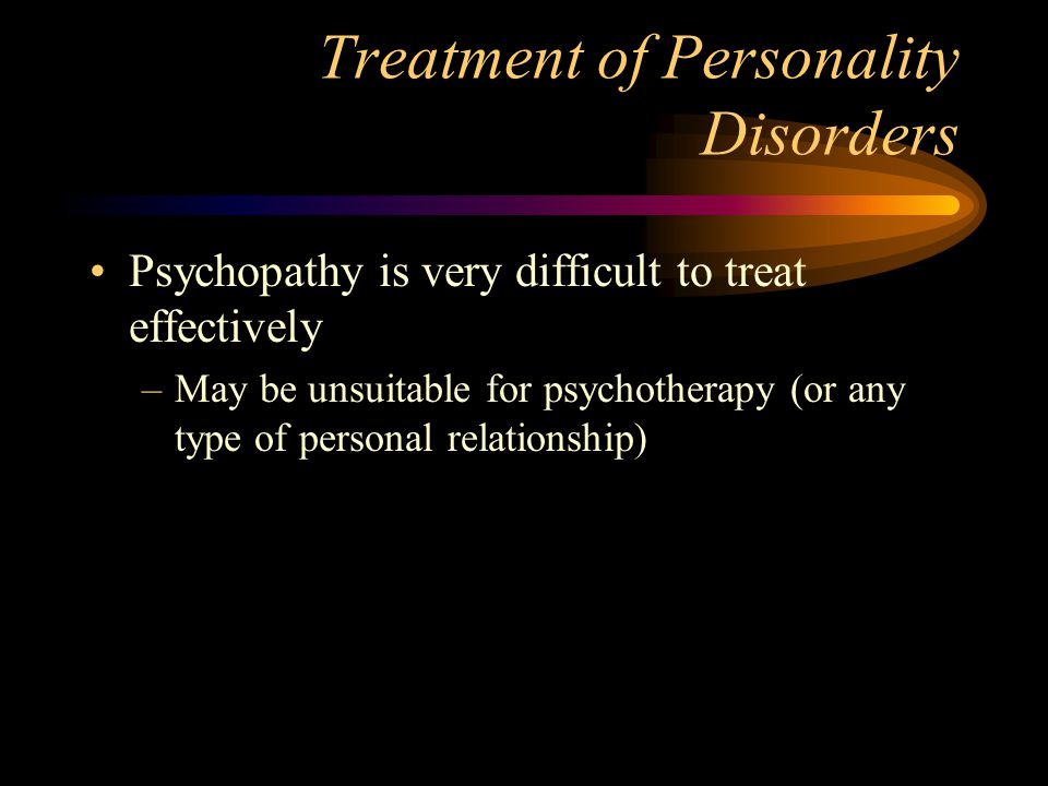 Treatment of Personality Disorders Psychopathy is very difficult to treat effectively –May be unsuitable for psychotherapy (or any type of personal re