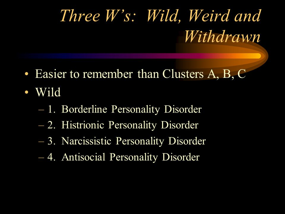 Three W's: Wild, Weird and Withdrawn Easier to remember than Clusters A, B, C Wild –1.