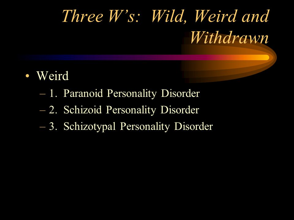 Three W's: Wild, Weird and Withdrawn Weird –1. Paranoid Personality Disorder –2.