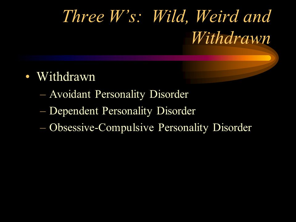 Three W's: Wild, Weird and Withdrawn Withdrawn –Avoidant Personality Disorder –Dependent Personality Disorder –Obsessive-Compulsive Personality Disord