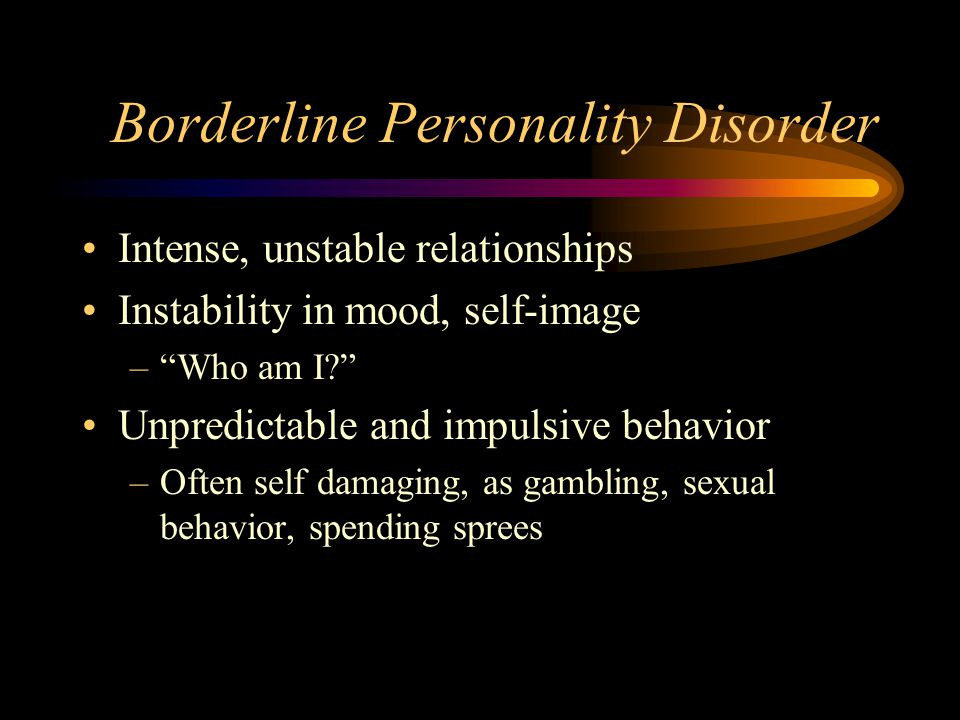 Borderline Personality Disorder Intense, unstable relationships Instability in mood, self-image – Who am I Unpredictable and impulsive behavior –Often self damaging, as gambling, sexual behavior, spending sprees
