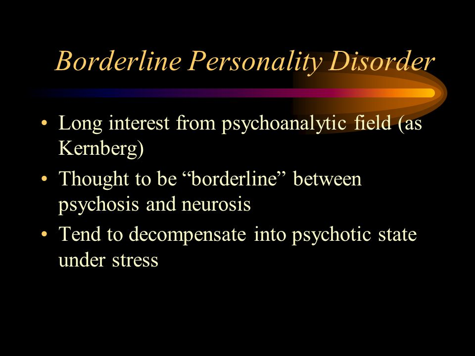 """Borderline Personality Disorder Long interest from psychoanalytic field (as Kernberg) Thought to be """"borderline"""" between psychosis and neurosis Tend t"""