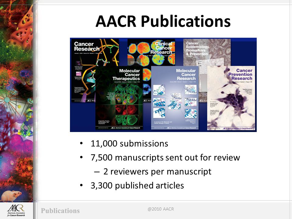 AACR Publications 11,000 submissions 7,500 manuscripts sent out for review – 2 reviewers per manuscript 3,300 published articles @2010 AACR