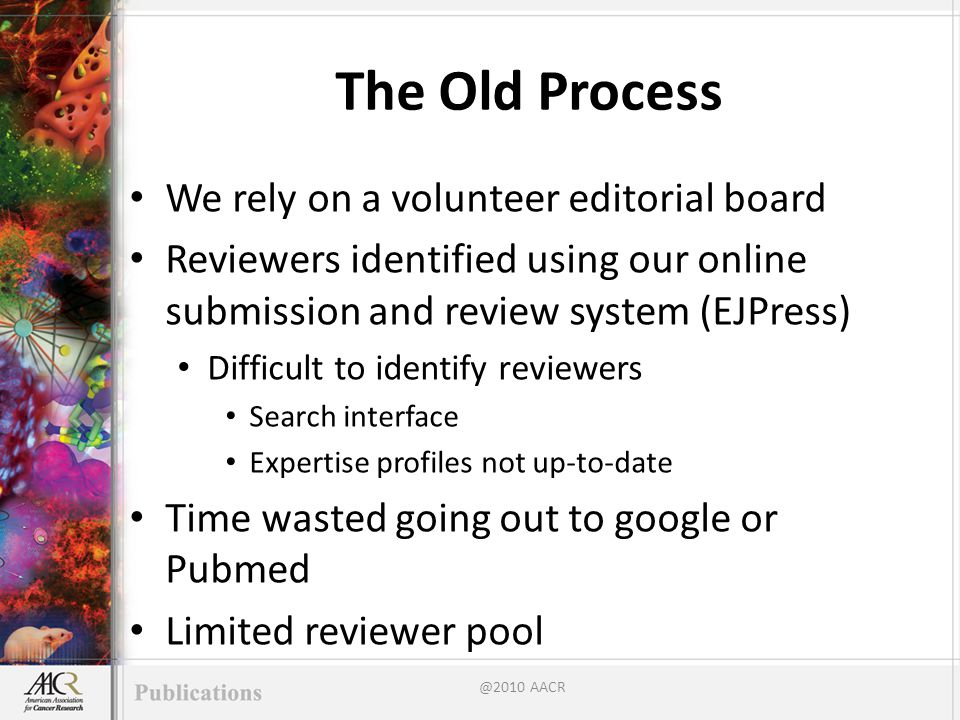 The Old Process We rely on a volunteer editorial board Reviewers identified using our online submission and review system (EJPress) Difficult to identify reviewers Search interface Expertise profiles not up-to-date Time wasted going out to google or Pubmed Limited reviewer pool @2010 AACR