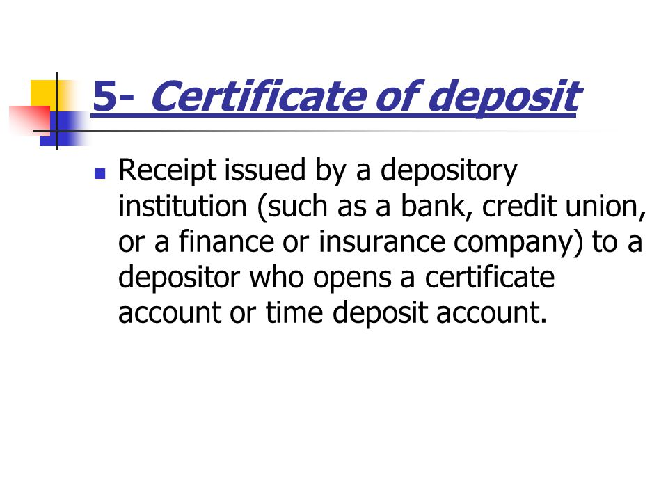 5- Certificate of deposit Receipt issued by a depository institution (such as a bank, credit union, or a finance or insurance company) to a depositor who opens a certificate account or time deposit account.