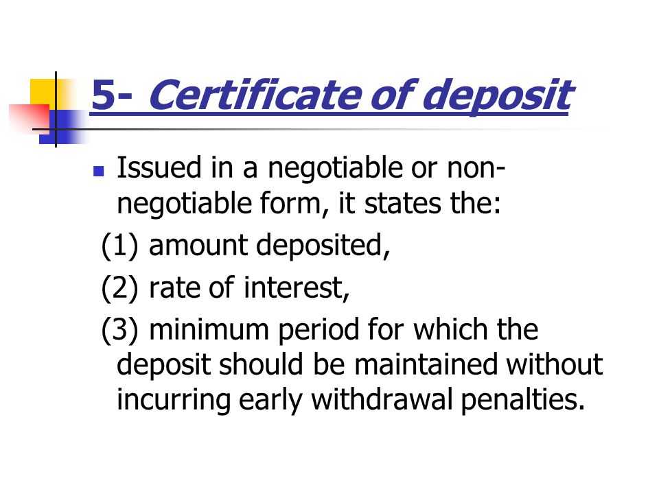 5- Certificate of deposit Issued in a negotiable or non- negotiable form, it states the: (1) amount deposited, (2) rate of interest, (3) minimum period for which the deposit should be maintained without incurring early withdrawal penalties.