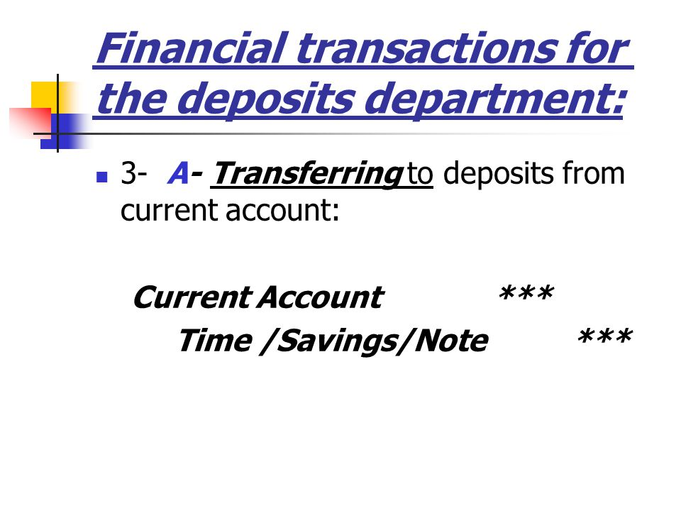 Financial transactions for the deposits department: 3- A- Transferring to deposits from current account: Current Account *** Time /Savings/Note***