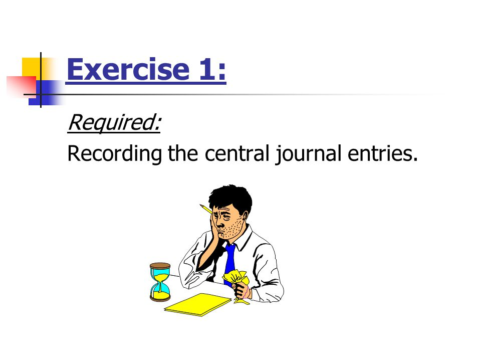 Exercise 1: Required: Recording the central journal entries.