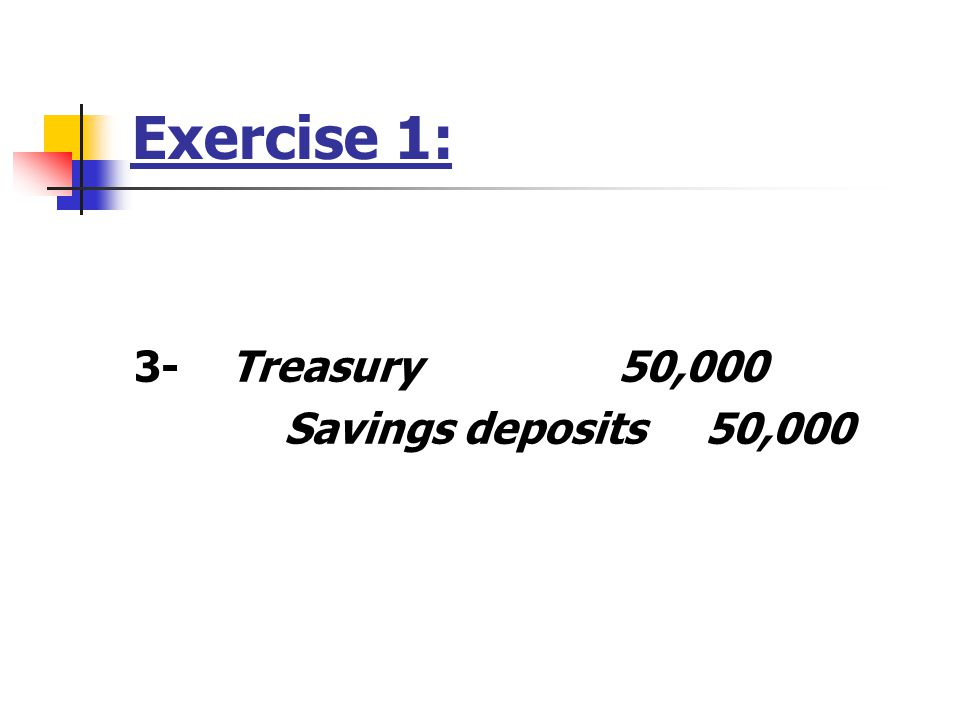 Exercise 1: 3-Treasury 50,000 Savings deposits 50,000