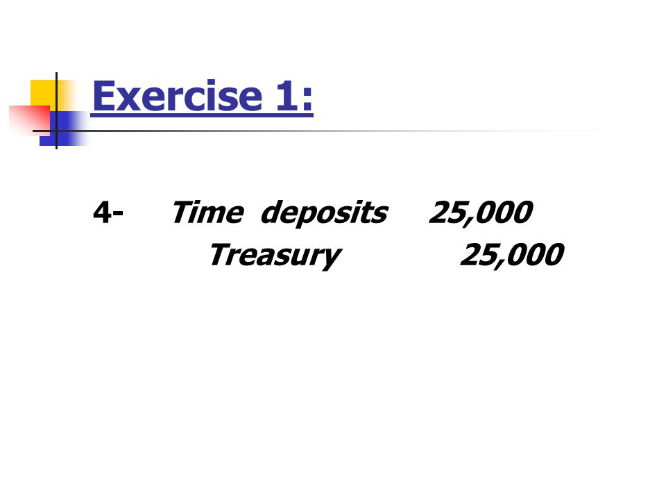 Exercise 1: 4- Time deposits 25,000 Treasury 25,000