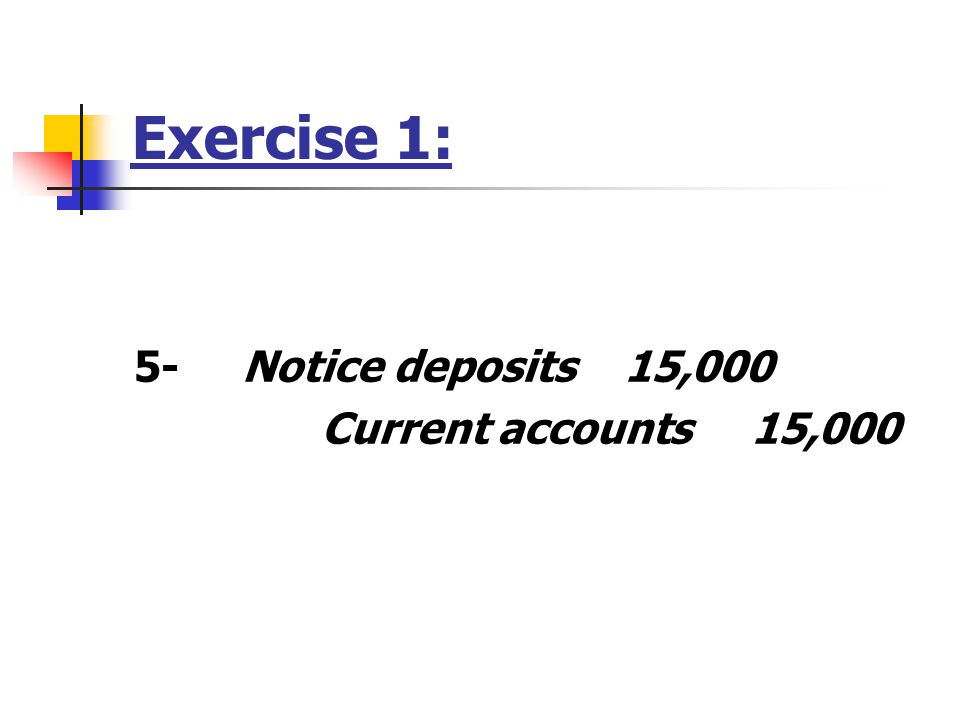 Exercise 1: 5- Notice deposits 15,000 Current accounts 15,000