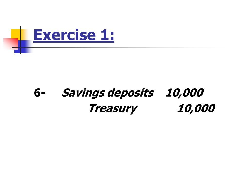 Exercise 1: 6- Savings deposits 10,000 Treasury 10,000