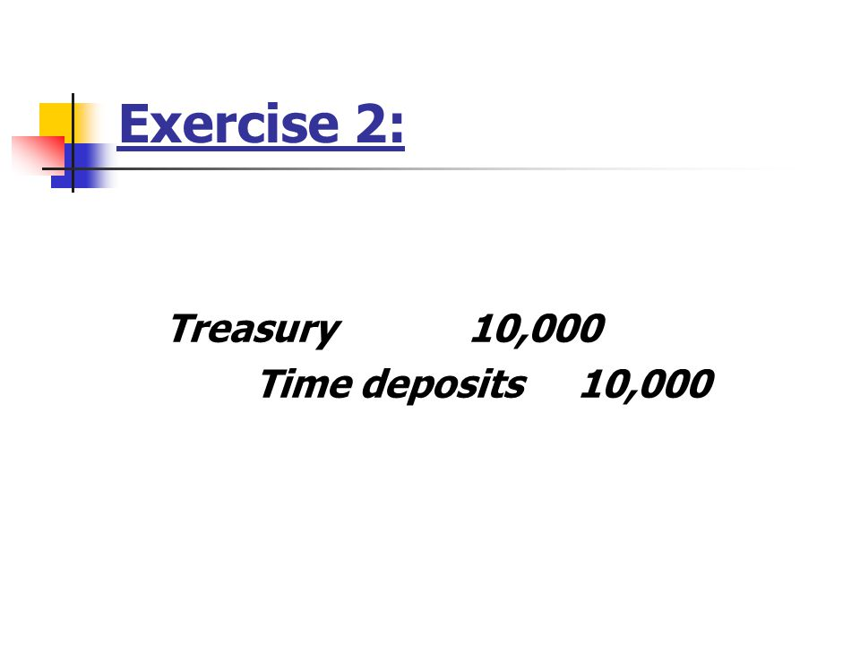 Exercise 2: Treasury 10,000 Time deposits 10,000
