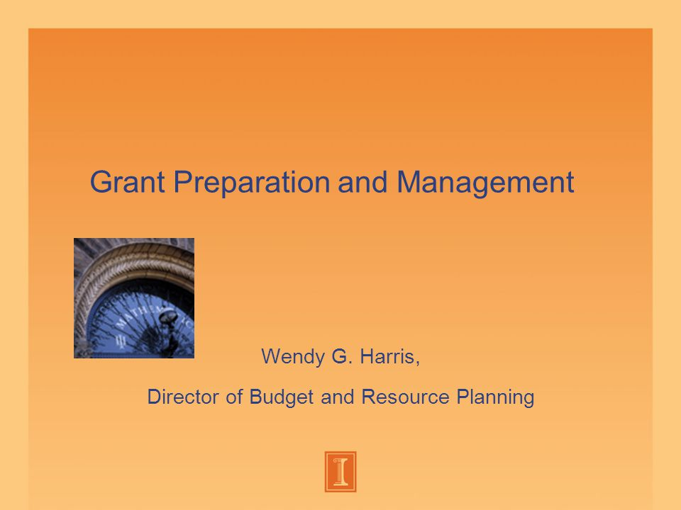 Grant Preparation and Management Wendy G. Harris, Director of Budget and Resource Planning
