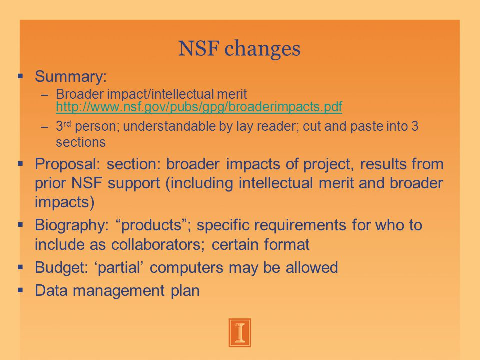 NSF changes  Summary: –Broader impact/intellectual merit http://www.nsf.gov/pubs/gpg/broaderimpacts.pdf http://www.nsf.gov/pubs/gpg/broaderimpacts.pdf –3 rd person; understandable by lay reader; cut and paste into 3 sections  Proposal: section: broader impacts of project, results from prior NSF support (including intellectual merit and broader impacts)  Biography: products ; specific requirements for who to include as collaborators; certain format  Budget: 'partial' computers may be allowed  Data management plan
