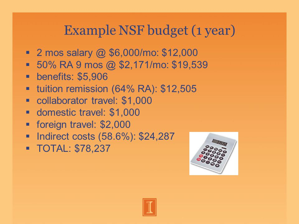 Example NSF budget (1 year)  2 mos salary @ $6,000/mo: $12,000  50% RA 9 mos @ $2,171/mo: $19,539  benefits: $5,906  tuition remission (64% RA): $12,505  collaborator travel: $1,000  domestic travel: $1,000  foreign travel: $2,000  Indirect costs (58.6%): $24,287  TOTAL: $78,237