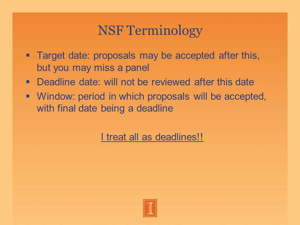 NSF Terminology  Target date: proposals may be accepted after this, but you may miss a panel  Deadline date: will not be reviewed after this date  Window: period in which proposals will be accepted, with final date being a deadline I treat all as deadlines!!