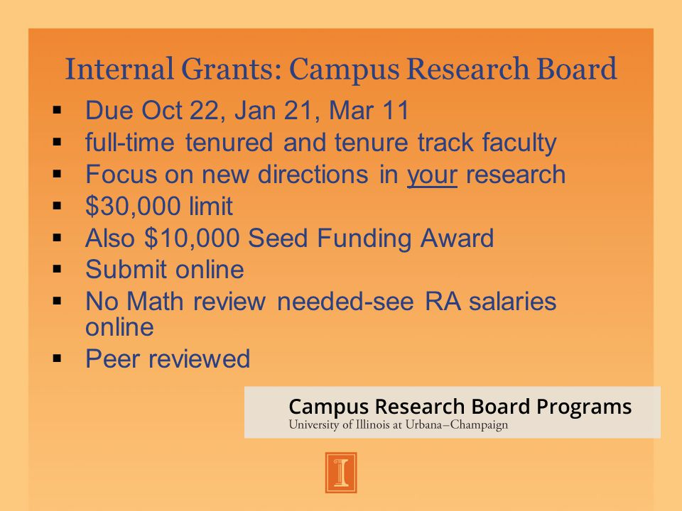 Internal Grants: Campus Research Board  Due Oct 22, Jan 21, Mar 11  full-time tenured and tenure track faculty  Focus on new directions in your research  $30,000 limit  Also $10,000 Seed Funding Award  Submit online  No Math review needed-see RA salaries online  Peer reviewed