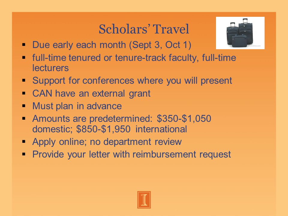 Scholars' Travel  Due early each month (Sept 3, Oct 1)  full-time tenured or tenure-track faculty, full-time lecturers  Support for conferences where you will present  CAN have an external grant  Must plan in advance  Amounts are predetermined: $350-$1,050 domestic; $850-$1,950 international  Apply online; no department review  Provide your letter with reimbursement request