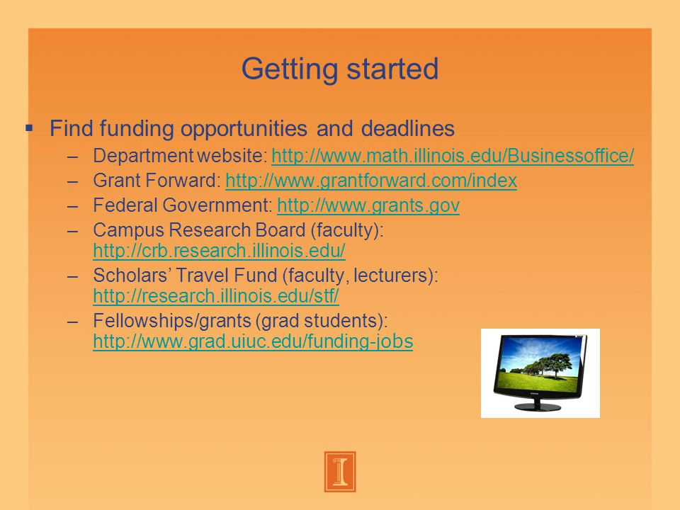 Getting started  Find funding opportunities and deadlines –Department website: http://www.math.illinois.edu/Businessoffice/http://www.math.illinois.edu/Businessoffice/ –Grant Forward: http://www.grantforward.com/indexhttp://www.grantforward.com/index –Federal Government: http://www.grants.govhttp://www.grants.gov –Campus Research Board (faculty): http://crb.research.illinois.edu/ http://crb.research.illinois.edu/ –Scholars' Travel Fund (faculty, lecturers): http://research.illinois.edu/stf/ –Fellowships/grants (grad students): http://www.grad.uiuc.edu/funding-j obs http://www.grad.uiuc.edu/funding-j obs