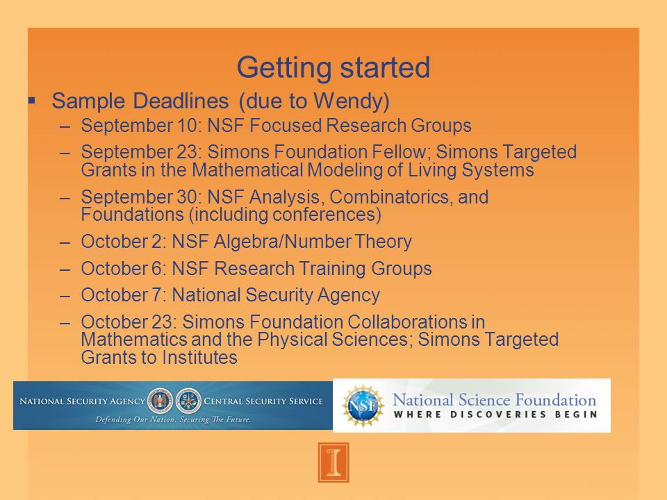 Getting started  Sample Deadlines (due to Wendy) –September 10: NSF Focused Research Groups –September 23: Simons Foundation Fellow; Simons Targeted Grants in the Mathematical Modeling of Living Systems –September 30: NSF Analysis, Combinatorics, and Foundations (including conferences) –October 2: NSF Algebra/Number Theory –October 6: NSF Research Training Groups –October 7: National Security Agency –October 23: Simons Foundation Collaborations in Mathematics and the Physical Sciences; Simons Targeted Grants to Institutes