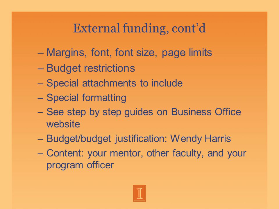 External funding, cont'd –Margins, font, font size, page limits –Budget restrictions –Special attachments to include –Special formatting –See step by step guides on Business Office website –Budget/budget justification: Wendy Harris –Content: your mentor, other faculty, and your program officer