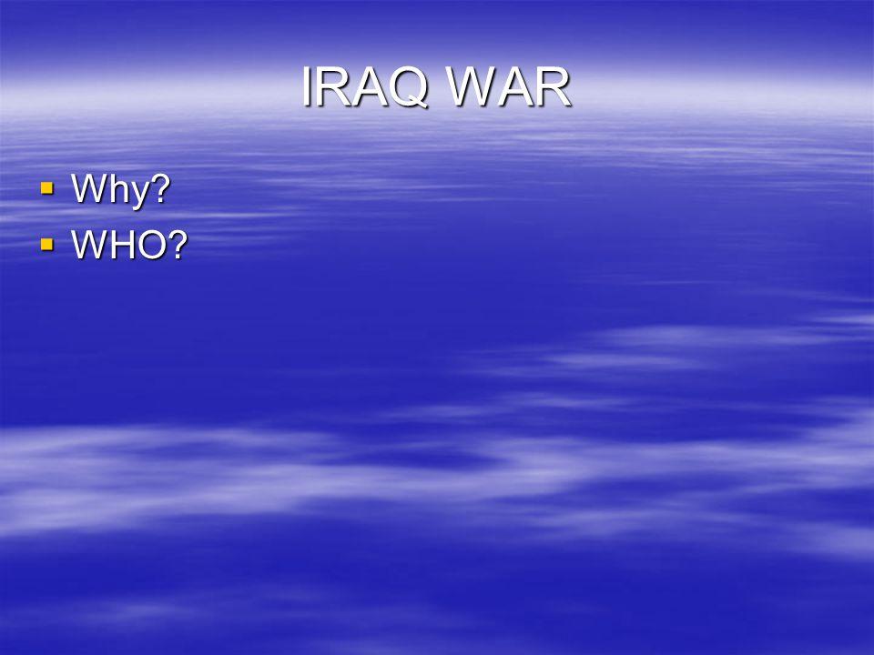 IRAQ WAR  Why  WHO