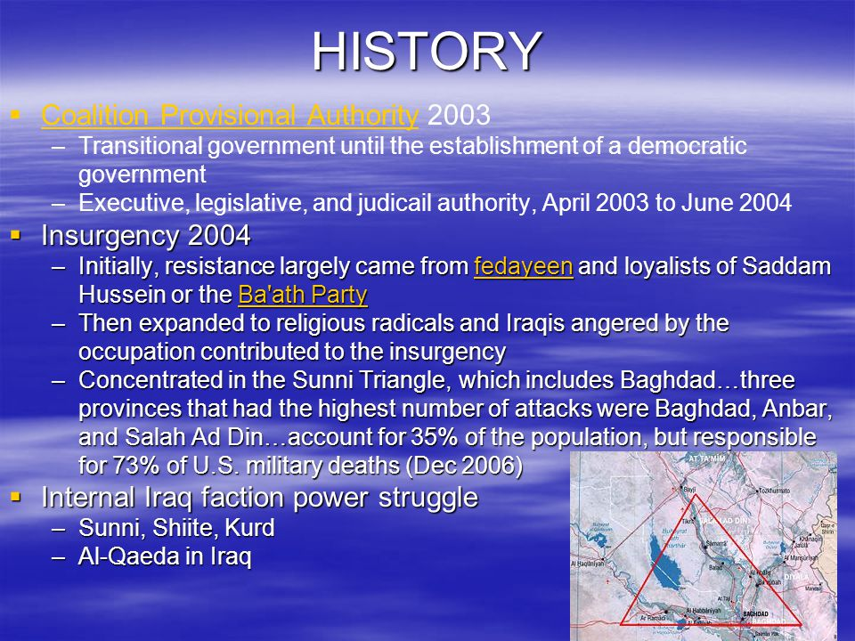 HISTORY   Coalition Provisional Authority 2003 Coalition Provisional Authority – –Transitional government until the establishment of a democratic government – –Executive, legislative, and judicail authority, April 2003 to June 2004  Insurgency 2004 –Initially, resistance largely came from fedayeen and loyalists of Saddam Hussein or the Ba ath Party fedayeenBa ath PartyfedayeenBa ath Party –Then expanded to religious radicals and Iraqis angered by the occupation contributed to the insurgency –Concentrated in the Sunni Triangle, which includes Baghdad…three provinces that had the highest number of attacks were Baghdad, Anbar, and Salah Ad Din…account for 35% of the population, but responsible for 73% of U.S.