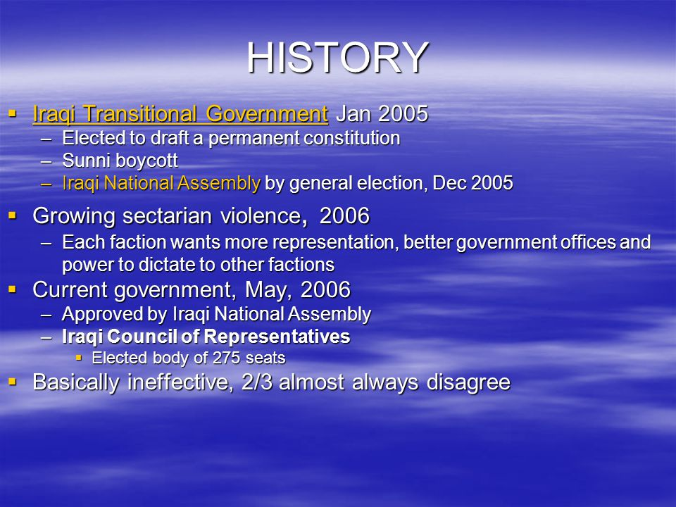 HISTORY  Iraqi Transitional Government Jan 2005 Iraqi Transitional Government Iraqi Transitional Government –Elected to draft a permanent constitution –Sunni boycott –Iraqi National Assembly by general election, Dec 2005  Growing sectarian violence, 2006 –Each faction wants more representation, better government offices and power to dictate to other factions  Current government, May, 2006 –Approved by Iraqi National Assembly –Iraqi Council of Representatives  Elected body of 275 seats  Basically ineffective, 2/3 almost always disagree